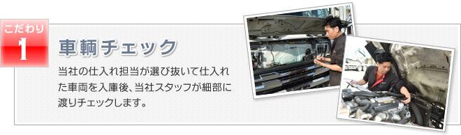 車両チェック 当社の仕入れ担当が選び抜いて仕入れた車両を入庫後、当社スタッフが細部に渡りチェックします。